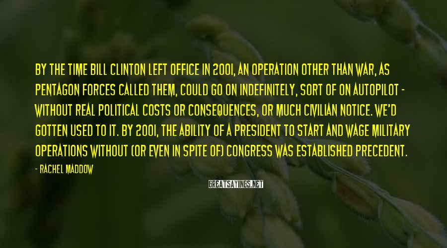 Rachel Maddow Sayings: By the time Bill Clinton left office in 2001, an Operation Other Than War, as