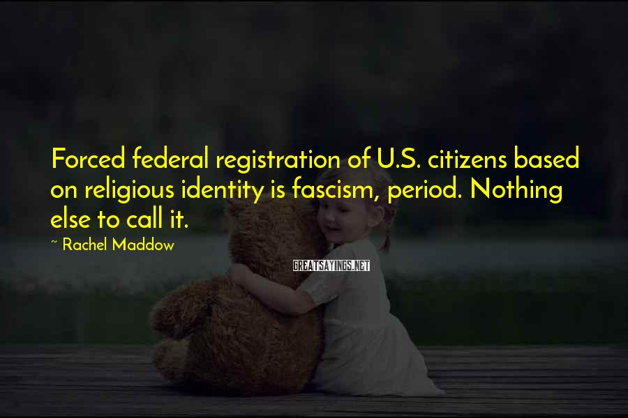 Rachel Maddow Sayings: Forced federal registration of U.S. citizens based on religious identity is fascism, period. Nothing else