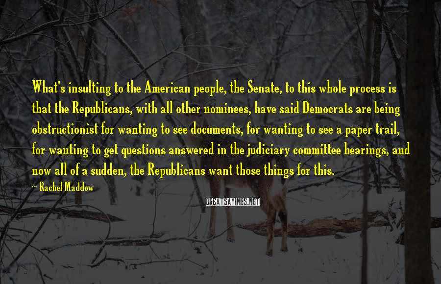 Rachel Maddow Sayings: What's insulting to the American people, the Senate, to this whole process is that the