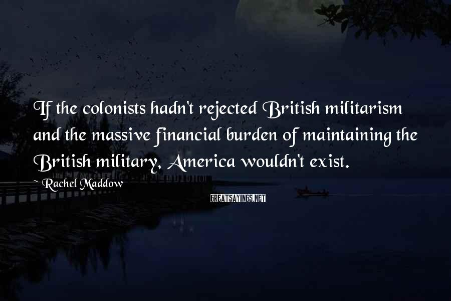 Rachel Maddow Sayings: If the colonists hadn't rejected British militarism and the massive financial burden of maintaining the