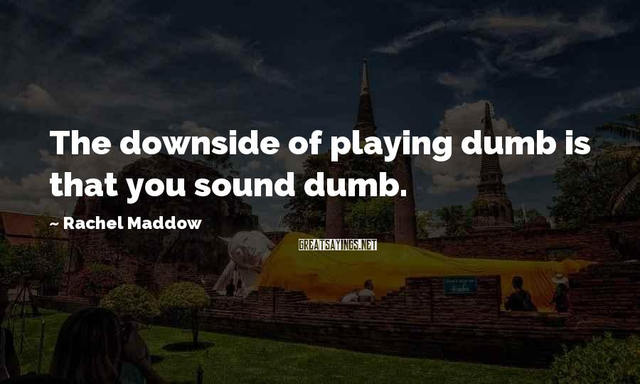 Rachel Maddow Sayings: The downside of playing dumb is that you sound dumb.