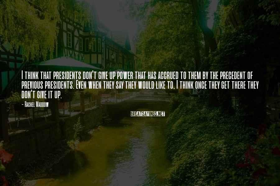 Rachel Maddow Sayings: I think that presidents don't give up power that has accrued to them by the