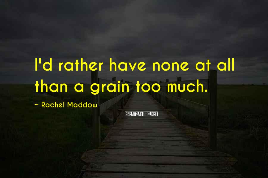 Rachel Maddow Sayings: I'd rather have none at all than a grain too much.
