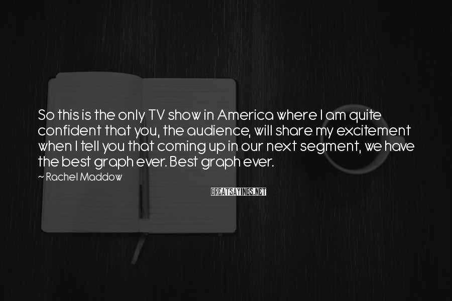 Rachel Maddow Sayings: So this is the only TV show in America where I am quite confident that