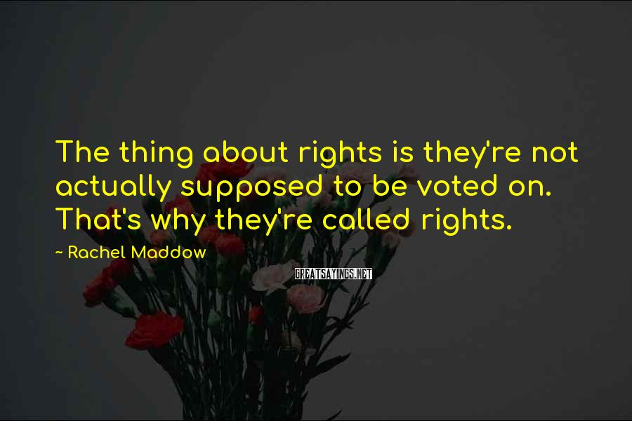 Rachel Maddow Sayings: The thing about rights is they're not actually supposed to be voted on. That's why