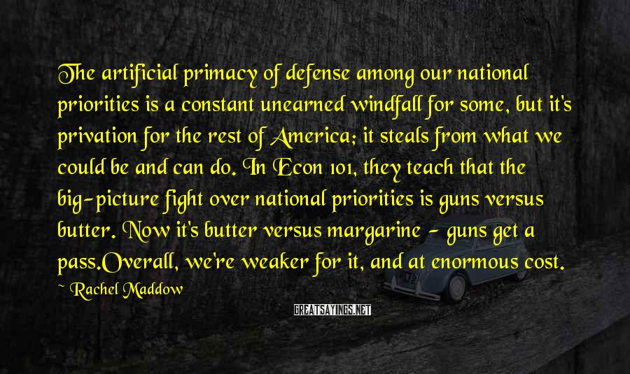 Rachel Maddow Sayings: The artificial primacy of defense among our national priorities is a constant unearned windfall for