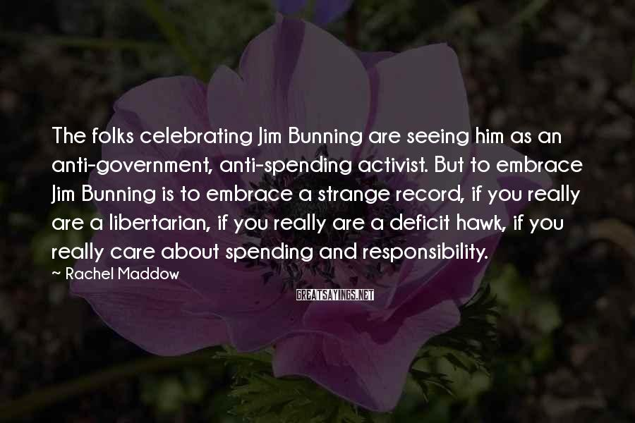 Rachel Maddow Sayings: The folks celebrating Jim Bunning are seeing him as an anti-government, anti-spending activist. But to