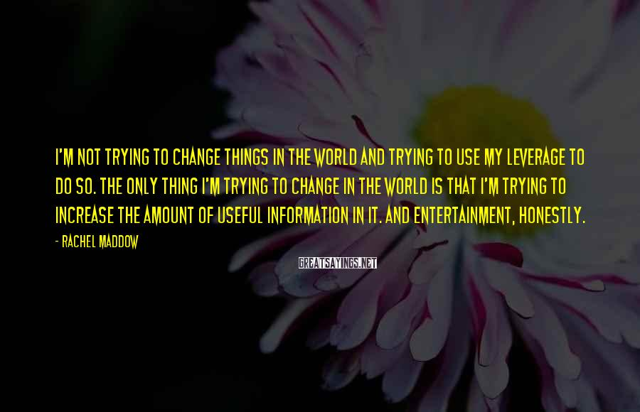 Rachel Maddow Sayings: I'm not trying to change things in the world and trying to use my leverage