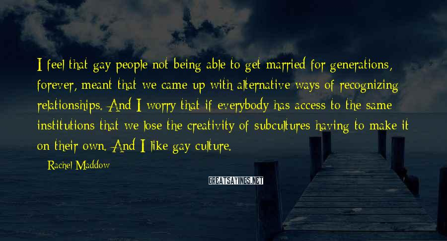 Rachel Maddow Sayings: I feel that gay people not being able to get married for generations, forever, meant