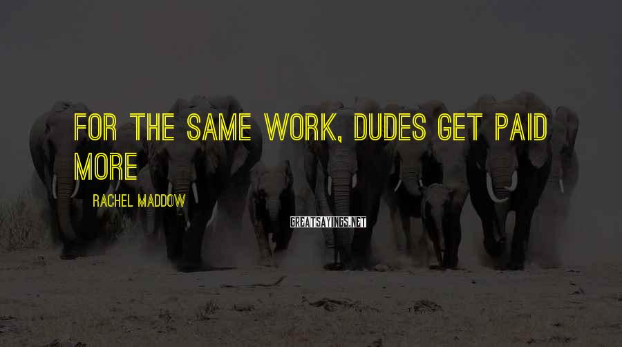 Rachel Maddow Sayings: For the same work, dudes get paid more