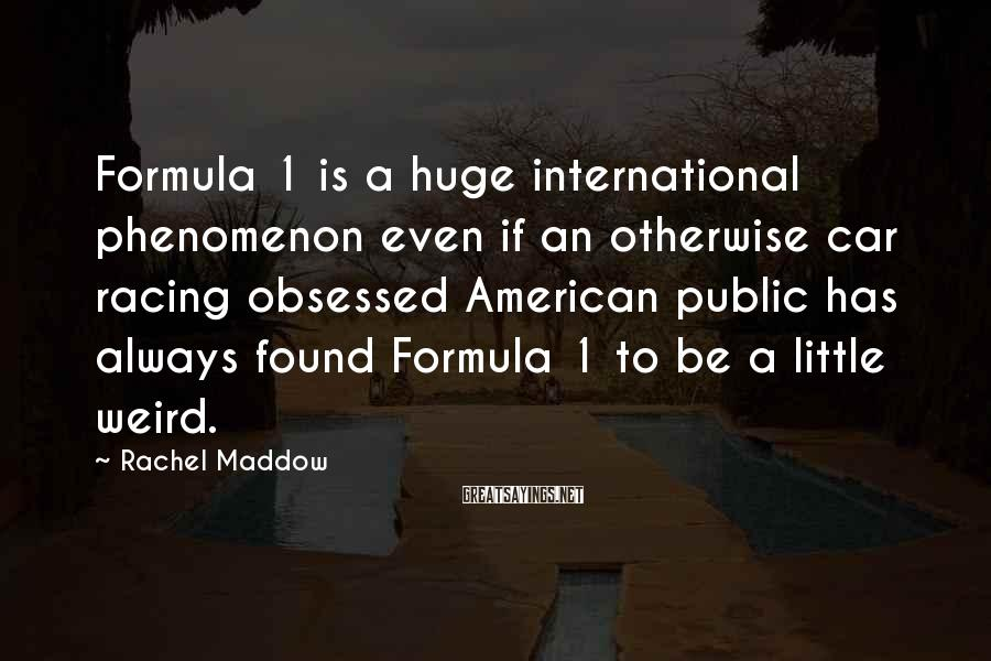 Rachel Maddow Sayings: Formula 1 is a huge international phenomenon even if an otherwise car racing obsessed American