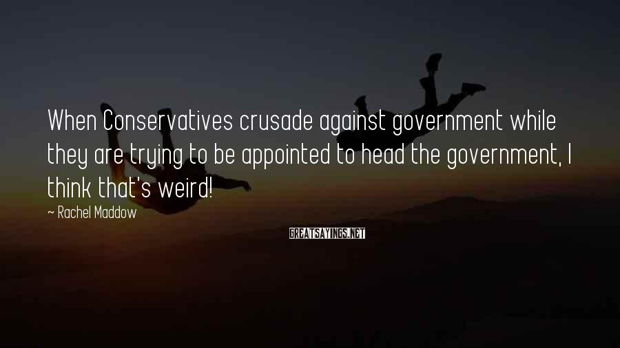 Rachel Maddow Sayings: When Conservatives crusade against government while they are trying to be appointed to head the