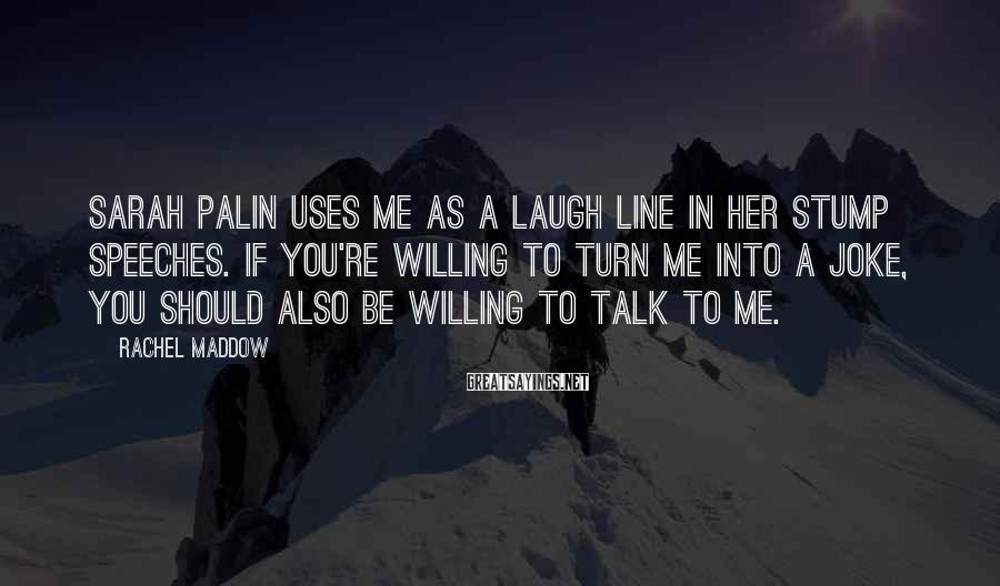 Rachel Maddow Sayings: Sarah Palin uses me as a laugh line in her stump speeches. If you're willing