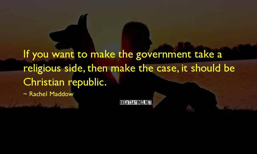 Rachel Maddow Sayings: If you want to make the government take a religious side, then make the case,
