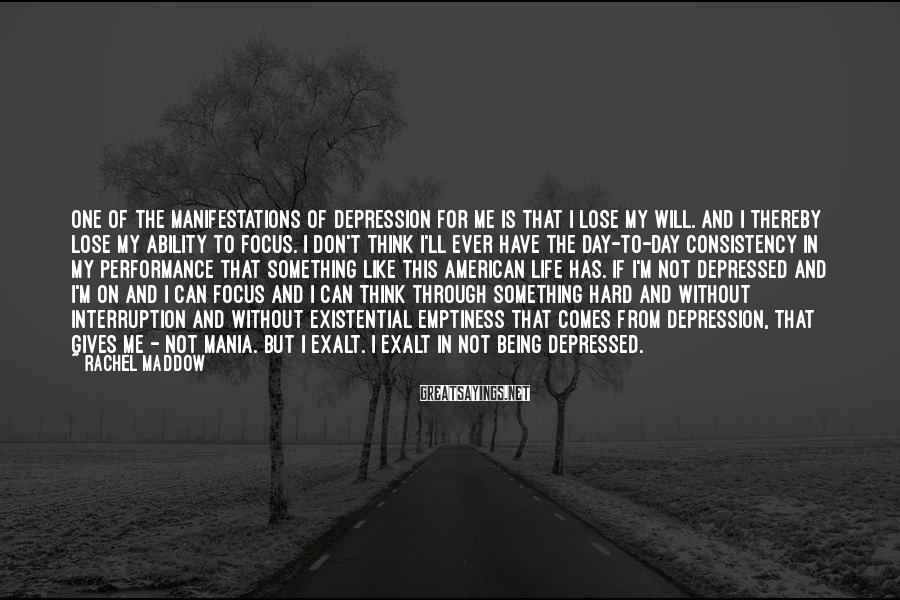 Rachel Maddow Sayings: One of the manifestations of depression for me is that I lose my will. And