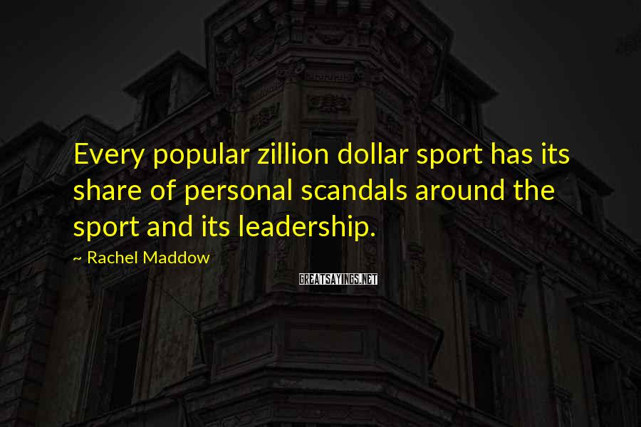 Rachel Maddow Sayings: Every popular zillion dollar sport has its share of personal scandals around the sport and