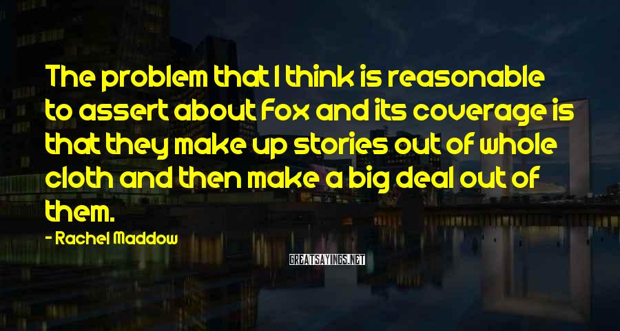Rachel Maddow Sayings: The problem that I think is reasonable to assert about Fox and its coverage is