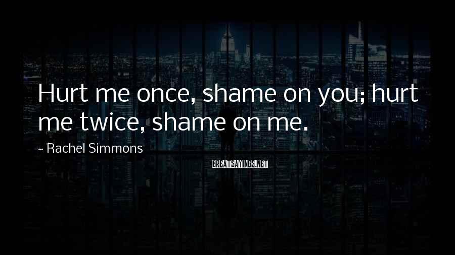 Rachel Simmons Sayings: Hurt me once, shame on you; hurt me twice, shame on me.