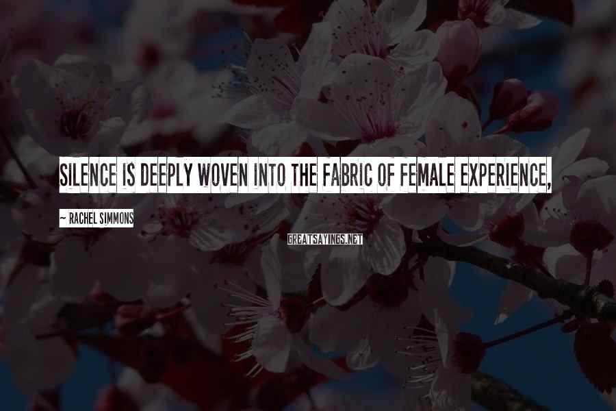 Rachel Simmons Sayings: Silence is deeply woven into the fabric of female experience,