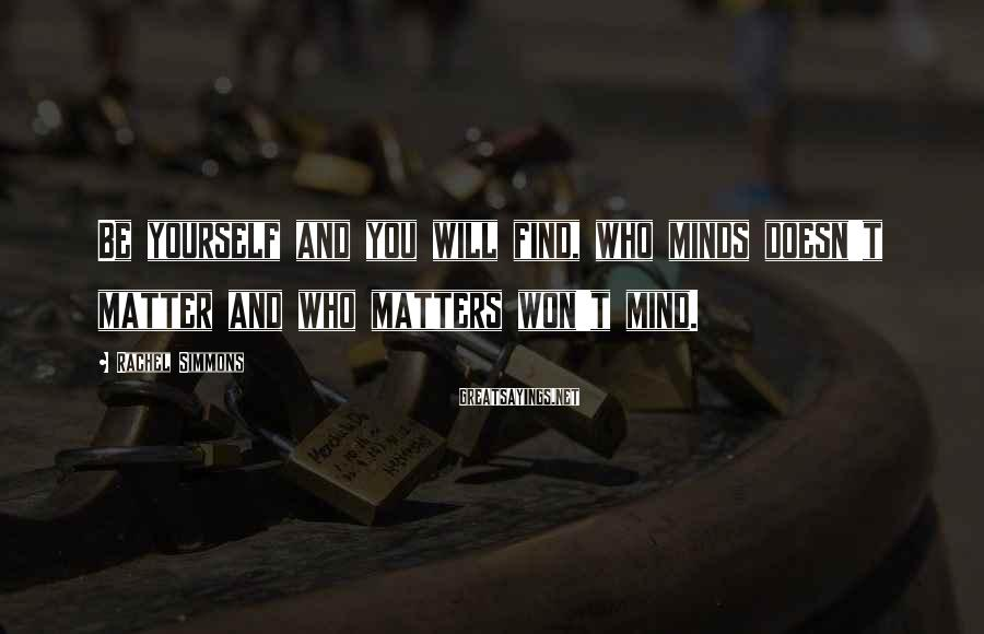 Rachel Simmons Sayings: Be yourself and you will find, who minds doesn't matter and who matters won't mind.
