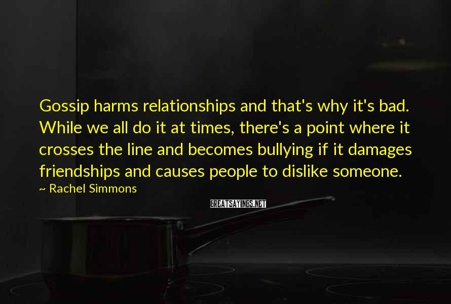 Rachel Simmons Sayings: Gossip harms relationships and that's why it's bad. While we all do it at times,