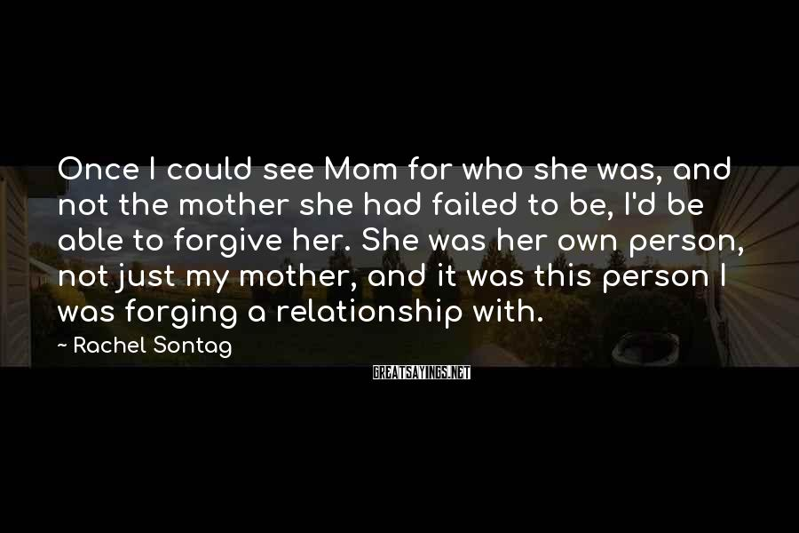 Rachel Sontag Sayings: Once I could see Mom for who she was, and not the mother she had
