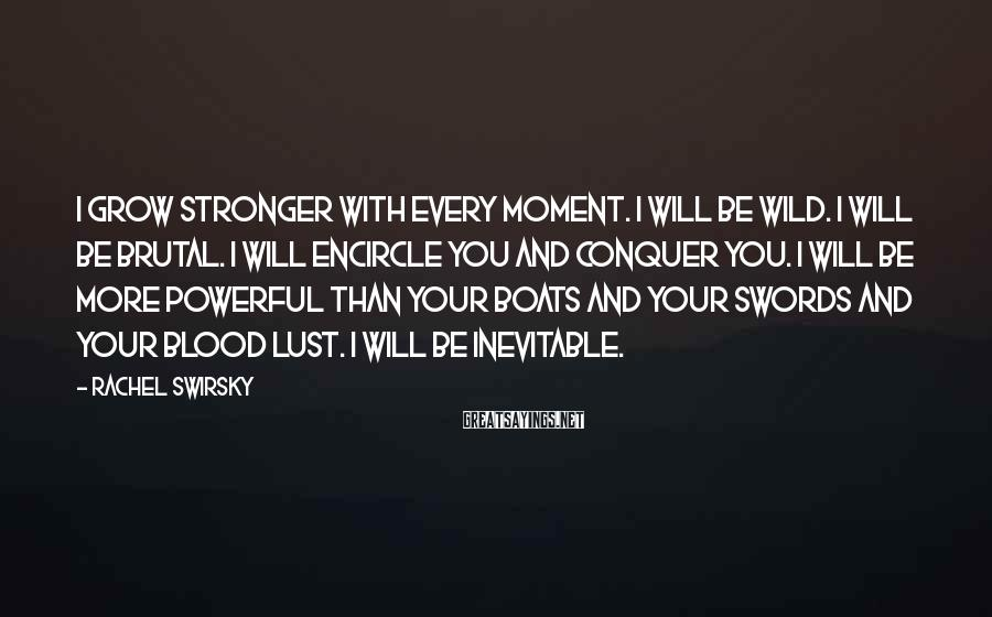 Rachel Swirsky Sayings: I grow stronger with every moment. I will be wild. I will be brutal. I