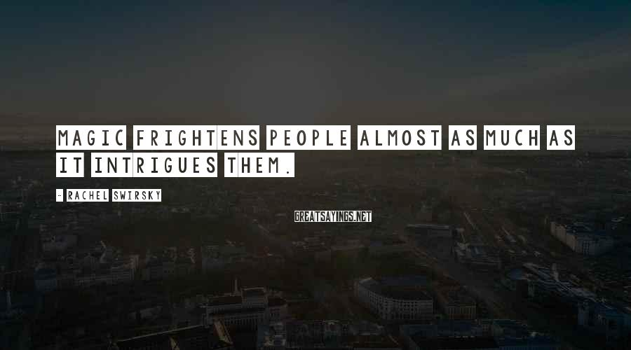 Rachel Swirsky Sayings: Magic frightens people almost as much as it intrigues them.