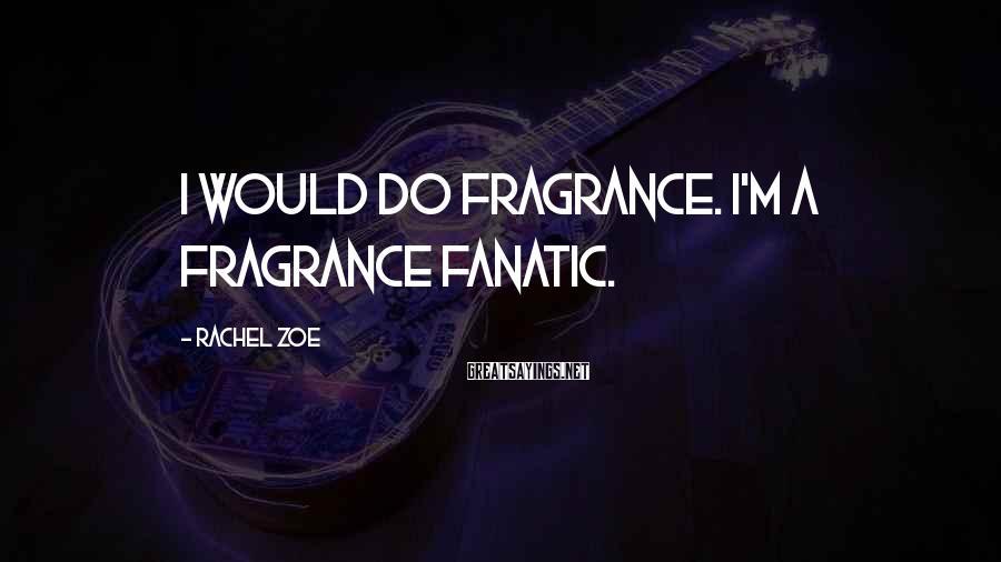 Rachel Zoe Sayings: I would do fragrance. I'm a fragrance fanatic.