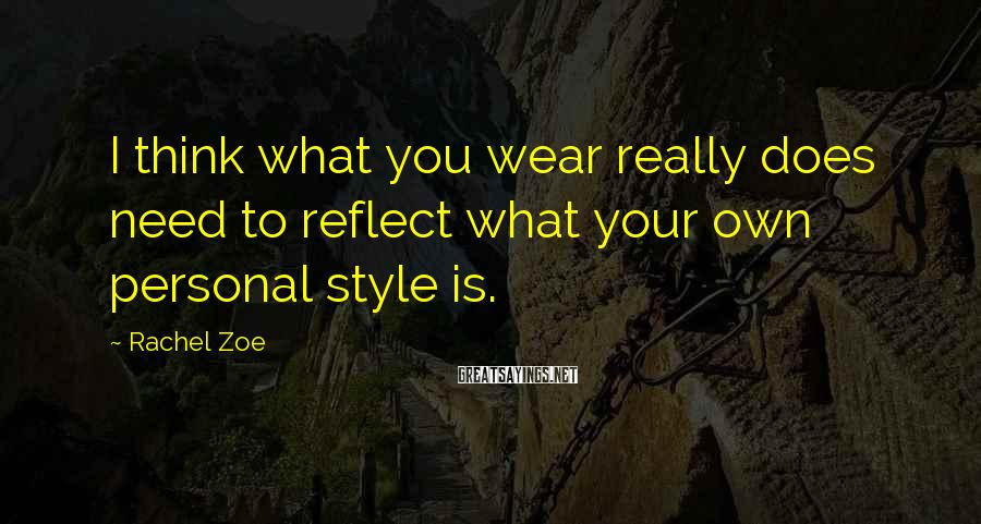 Rachel Zoe Sayings: I think what you wear really does need to reflect what your own personal style