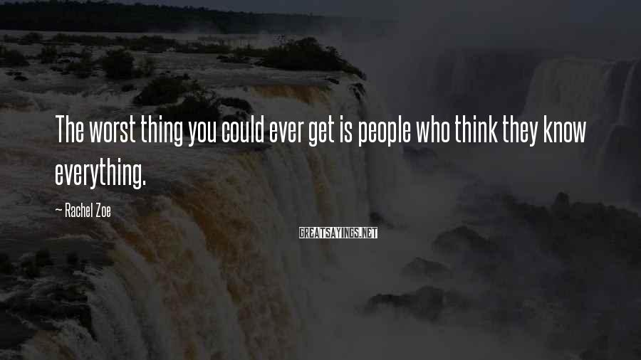 Rachel Zoe Sayings: The worst thing you could ever get is people who think they know everything.