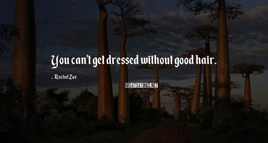 Rachel Zoe Sayings: You can't get dressed without good hair.