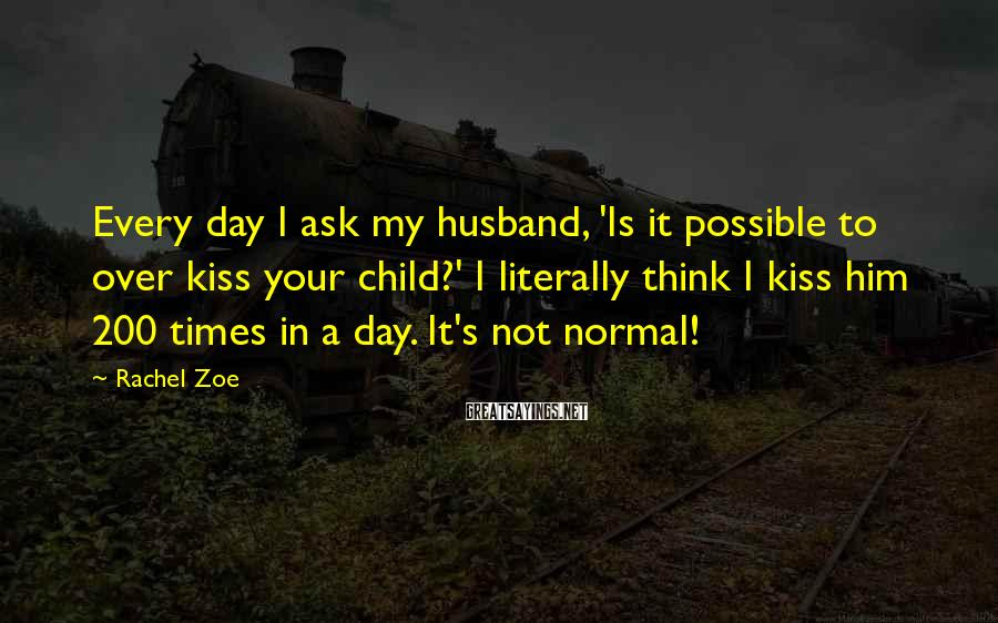Rachel Zoe Sayings: Every day I ask my husband, 'Is it possible to over kiss your child?' I