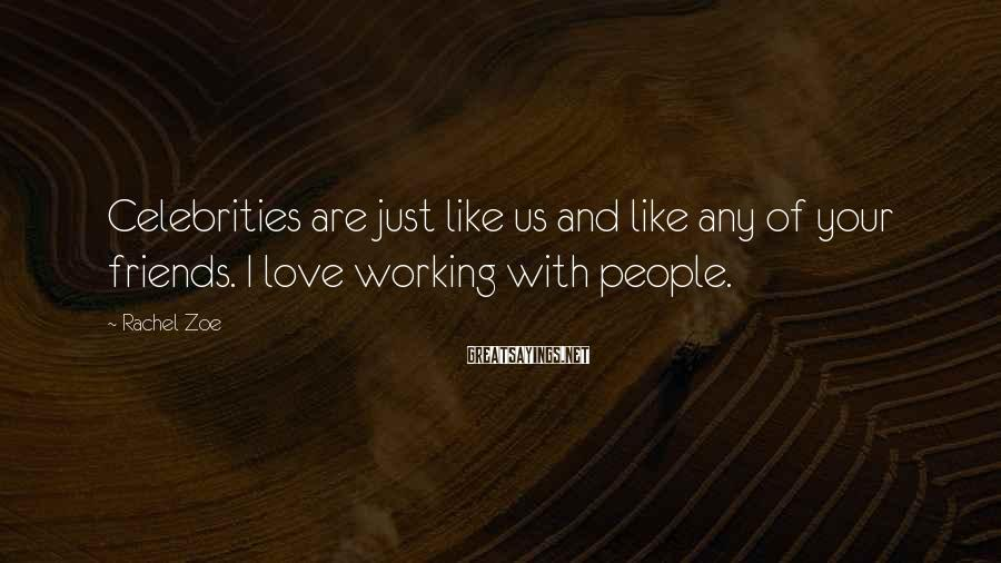 Rachel Zoe Sayings: Celebrities are just like us and like any of your friends. I love working with