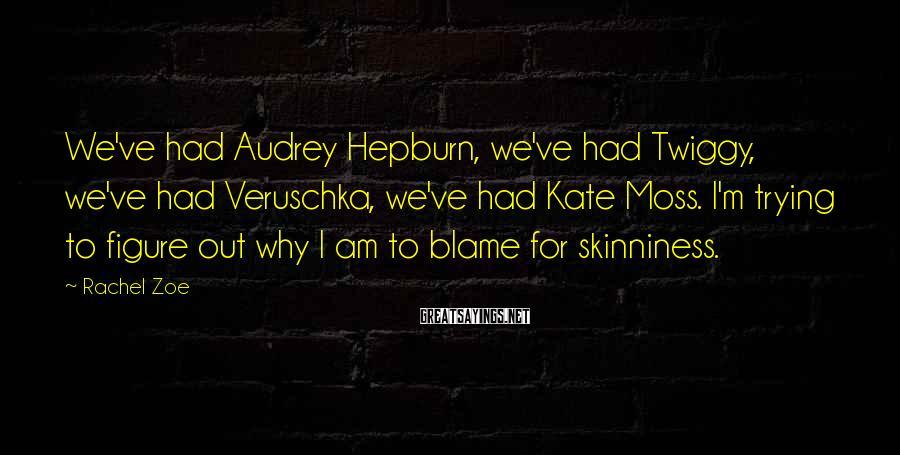 Rachel Zoe Sayings: We've had Audrey Hepburn, we've had Twiggy, we've had Veruschka, we've had Kate Moss. I'm