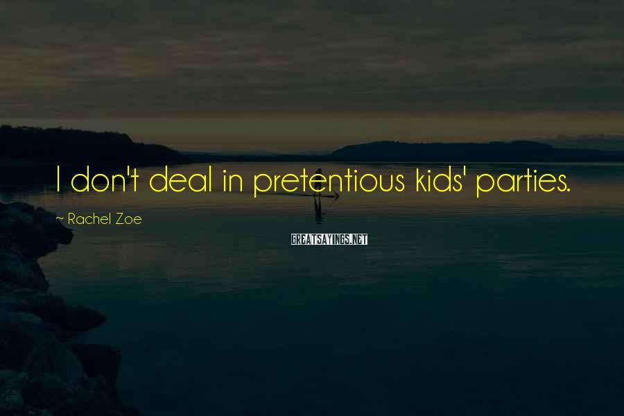 Rachel Zoe Sayings: I don't deal in pretentious kids' parties.