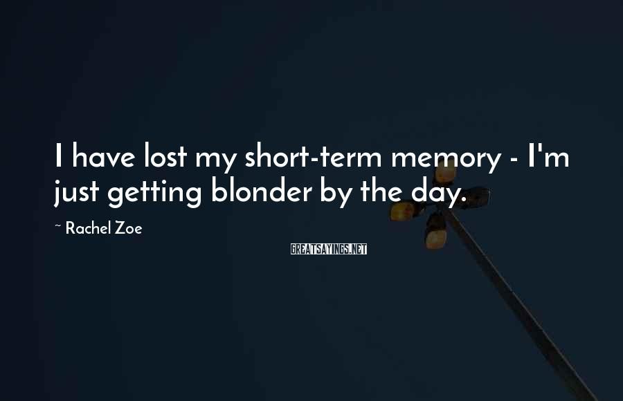 Rachel Zoe Sayings: I have lost my short-term memory - I'm just getting blonder by the day.