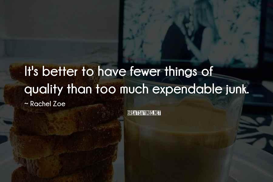 Rachel Zoe Sayings: It's better to have fewer things of quality than too much expendable junk.