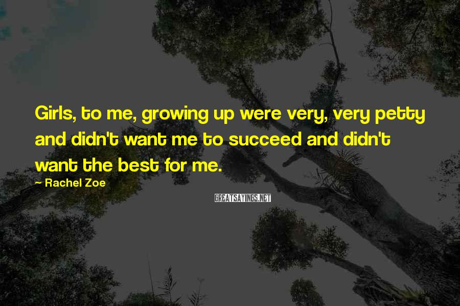 Rachel Zoe Sayings: Girls, to me, growing up were very, very petty and didn't want me to succeed