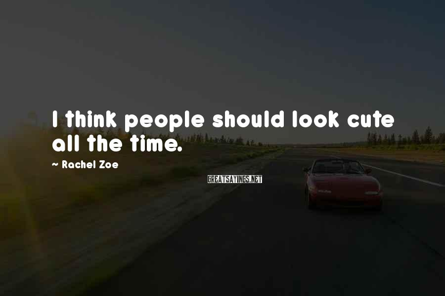 Rachel Zoe Sayings: I think people should look cute all the time.