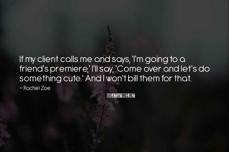 Rachel Zoe Sayings: If my client calls me and says, 'I'm going to a friend's premiere,' I'll say,