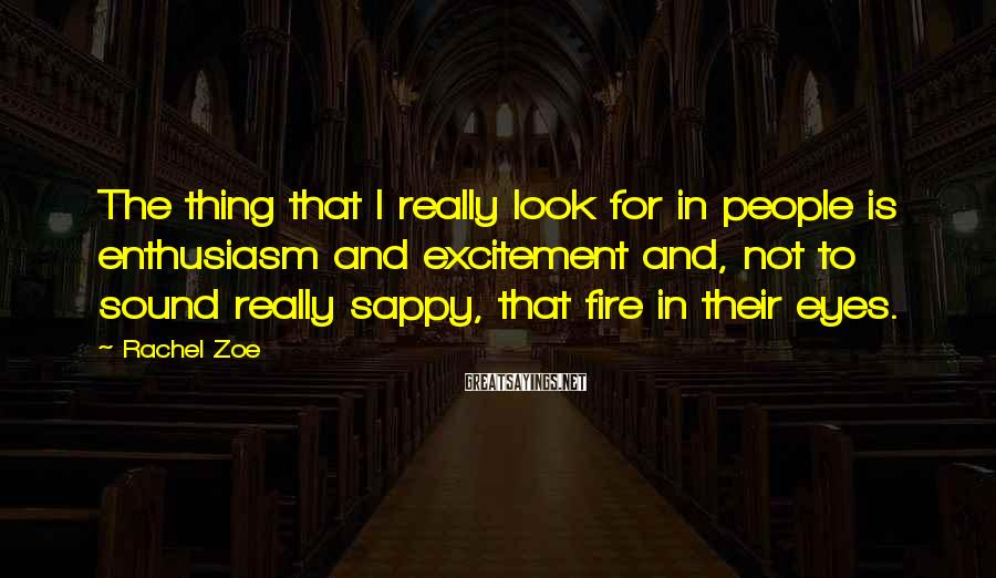 Rachel Zoe Sayings: The thing that I really look for in people is enthusiasm and excitement and, not