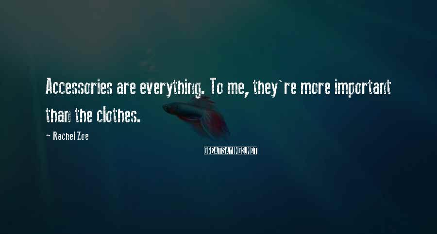 Rachel Zoe Sayings: Accessories are everything. To me, they're more important than the clothes.