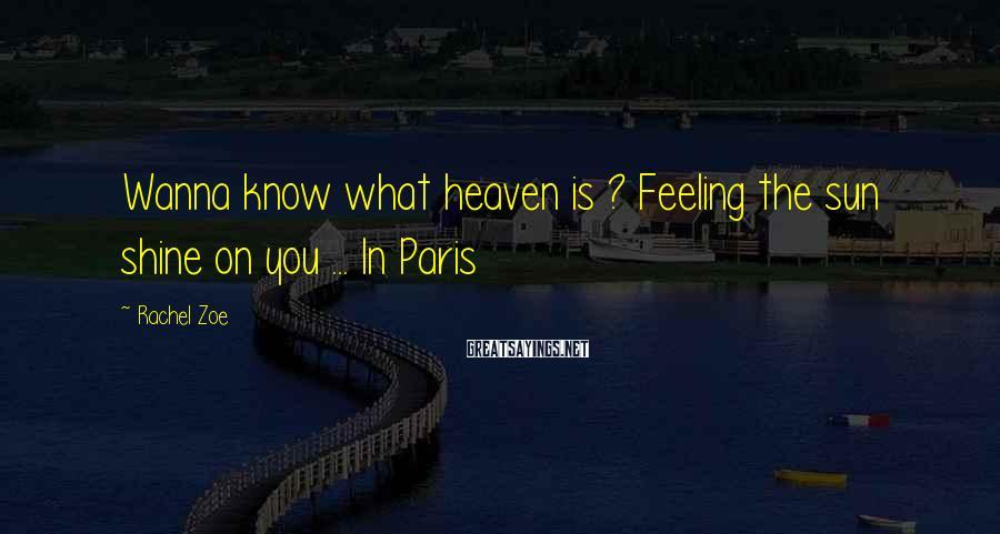 Rachel Zoe Sayings: Wanna know what heaven is ? Feeling the sun shine on you ... In Paris