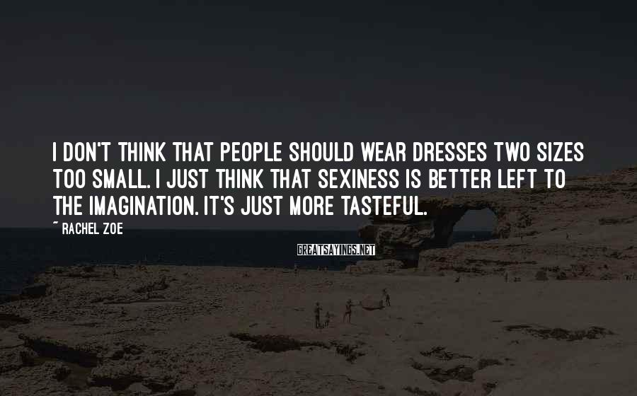 Rachel Zoe Sayings: I don't think that people should wear dresses two sizes too small. I just think