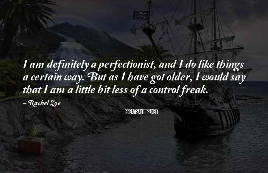 Rachel Zoe Sayings: I am definitely a perfectionist, and I do like things a certain way. But as