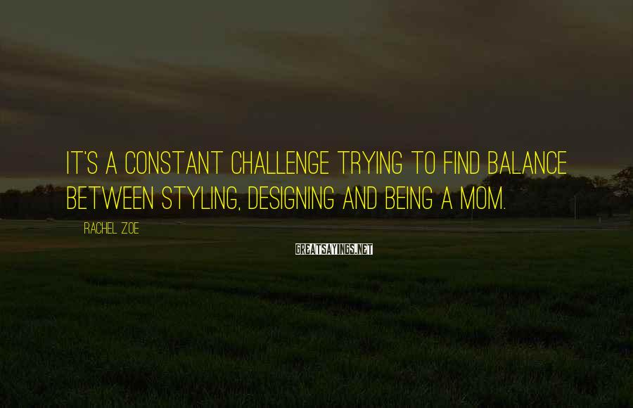 Rachel Zoe Sayings: It's a constant challenge trying to find balance between styling, designing and being a mom.