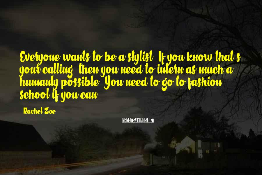 Rachel Zoe Sayings: Everyone wants to be a stylist. If you know that's your calling, then you need