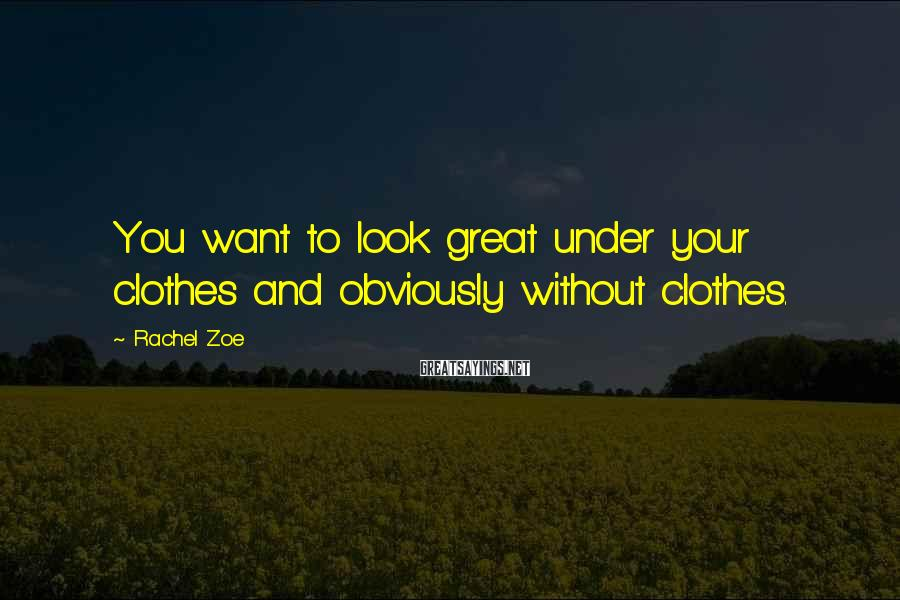 Rachel Zoe Sayings: You want to look great under your clothes and obviously without clothes.