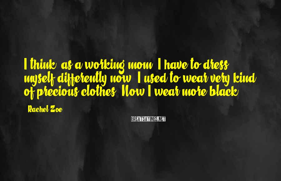 Rachel Zoe Sayings: I think, as a working mom, I have to dress myself differently now. I used